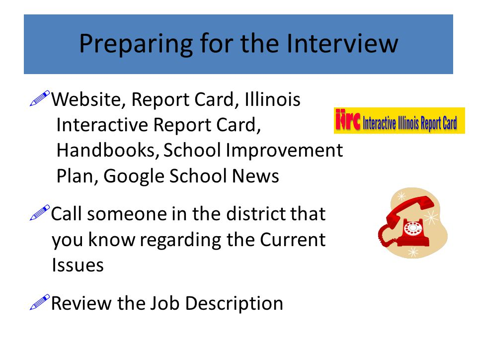  Website, Report Card, Illinois Interactive Report Card, Handbooks, School Improvement Plan, Google School News  Call someone in the district that you know regarding the Current Issues  Review the Job Description Preparing for the Interview