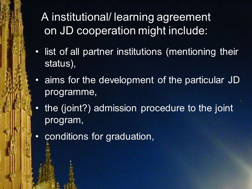 A institutional/ learning agreement on JD cooperation might include: formalities of degree-awarding procedure and issuing of degree certificate ( diploma ) In case of programmes leading to a profession (especially a regulated one): measures to ensure that graduates meet professional requirements in one/ several/ all countries concerned formalities of giving formal evidence to above