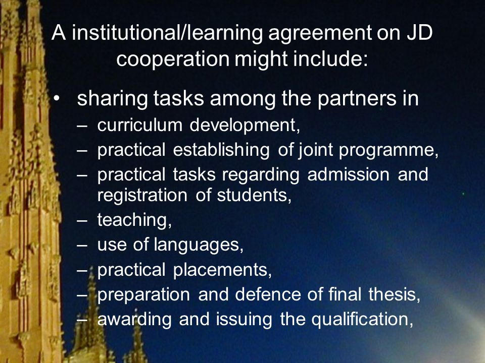 A institutional/learning agreement on JD cooperation might include: sharing financial responsibilities among the partners, requirements for student mobility and practical arrangements for it, requirements for staff mobility and practical arrangements for it
