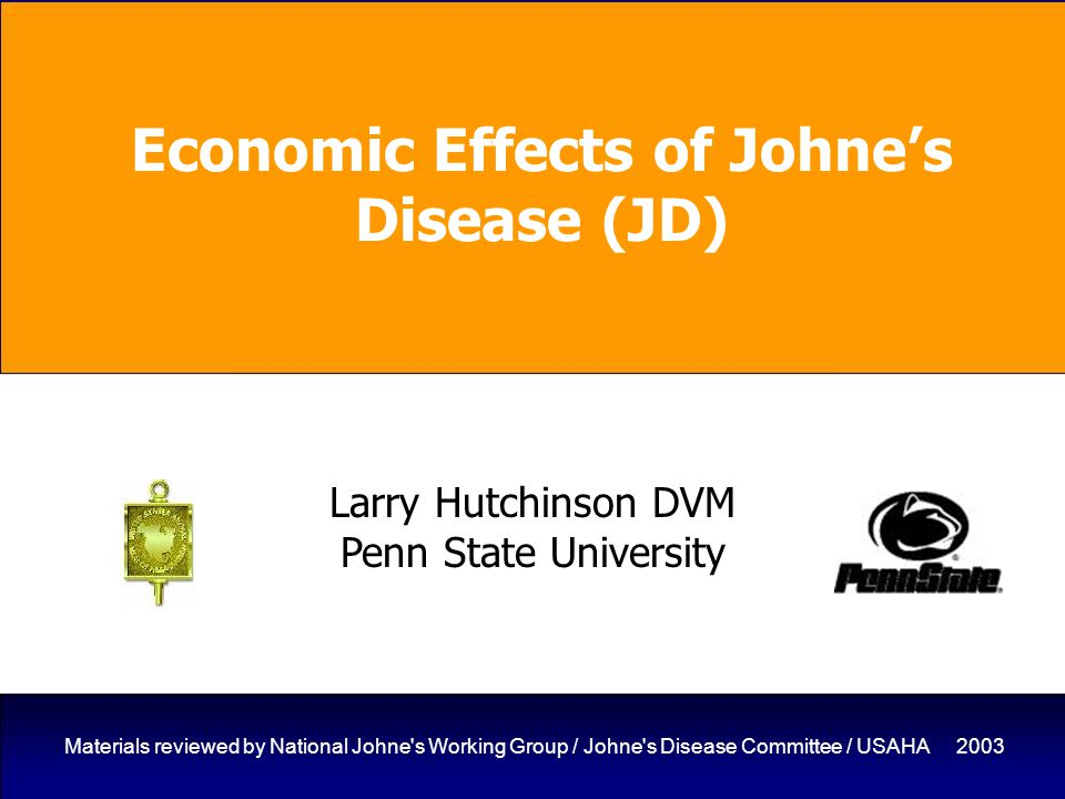 1 Materials reviewed by National Johne s Working Group / Johne s Disease Committee / USAHA 2003 Economic Effects of Johne's Disease (JD) Larry Hutchinson DVM Penn State University