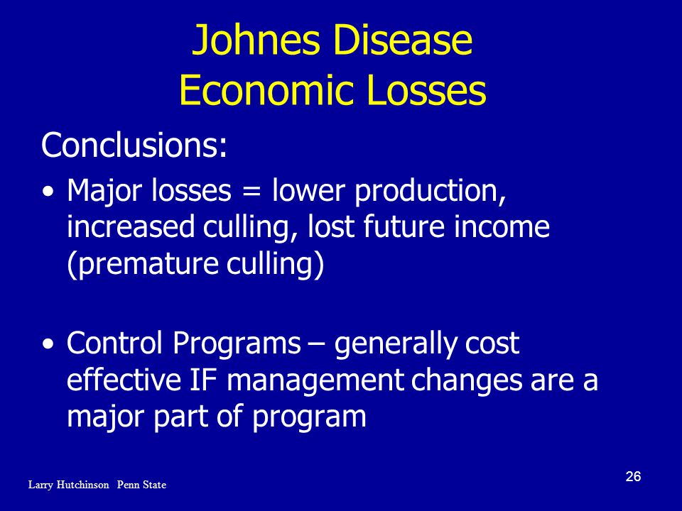 26 Johnes Disease Economic Losses Conclusions: Major losses = lower production, increased culling, lost future income (premature culling) Control Programs – generally cost effective IF management changes are a major part of program Larry Hutchinson Penn State