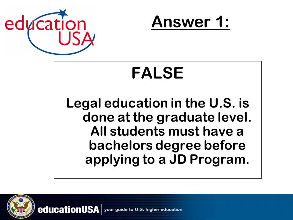 FALSE Legal education in the U.S. is done at the graduate level. All students must have a bachelors degree before applying to a JD Program. Answer 1: