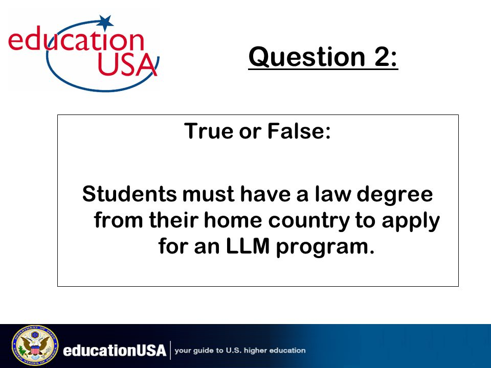 Question 2: True or False: Students must have a law degree from their home country to apply for an LLM program.