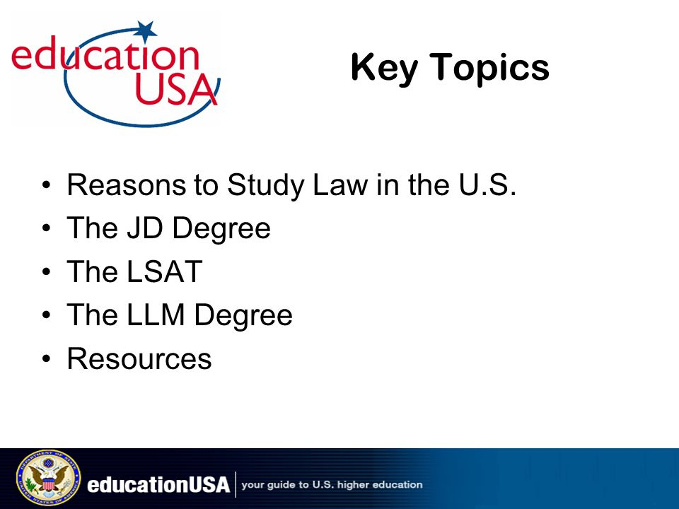 Key Topics Reasons to Study Law in the U.S. The JD Degree The LSAT The LLM Degree Resources