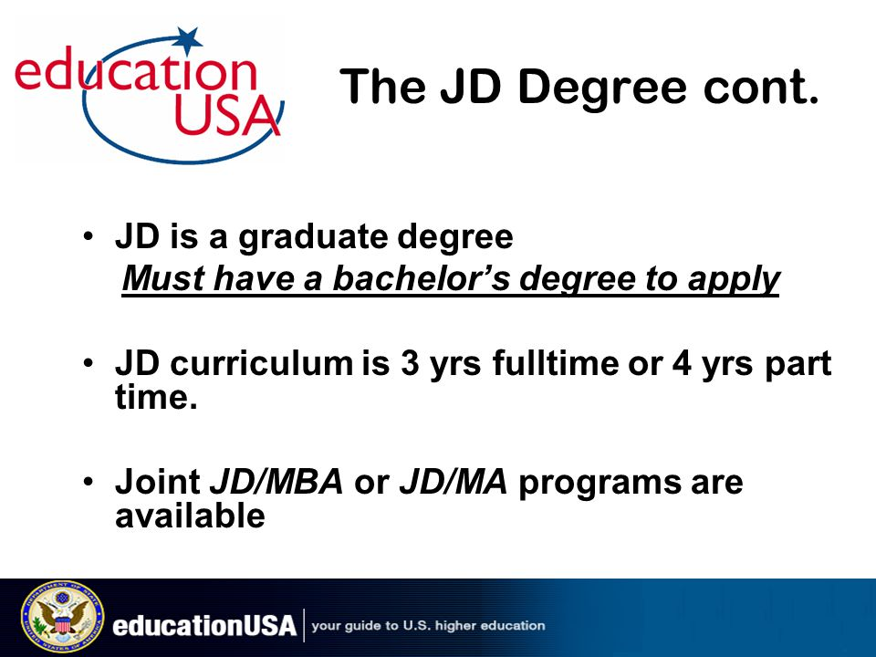 The JD Degree cont. JD is a graduate degree Must have a bachelor's degree to apply JD curriculum is 3 yrs fulltime or 4 yrs part time. Joint JD/MBA or