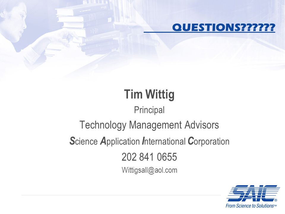 QUESTIONS?????? Tim Wittig Principal Technology Management Advisors S cience A pplication I nternational C orporation 202 841 0655 Wittigsall@aol.com