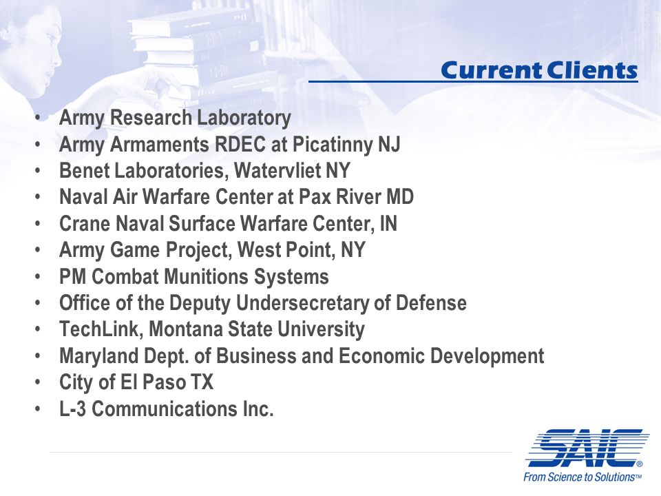 Current Clients Army Research Laboratory Army Armaments RDEC at Picatinny NJ Benet Laboratories, Watervliet NY Naval Air Warfare Center at Pax River MD Crane Naval Surface Warfare Center, IN Army Game Project, West Point, NY PM Combat Munitions Systems Office of the Deputy Undersecretary of Defense TechLink, Montana State University Maryland Dept.