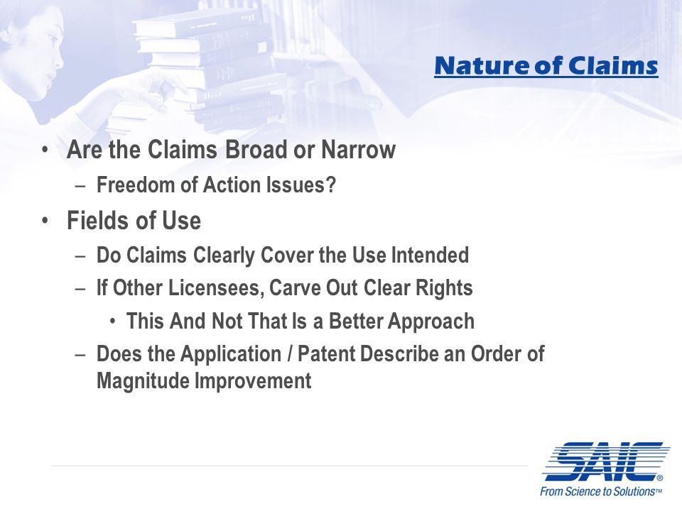 Nature of Claims Are the Claims Broad or Narrow – Freedom of Action Issues? Fields of Use – Do Claims Clearly Cover the Use Intended – If Other Licens