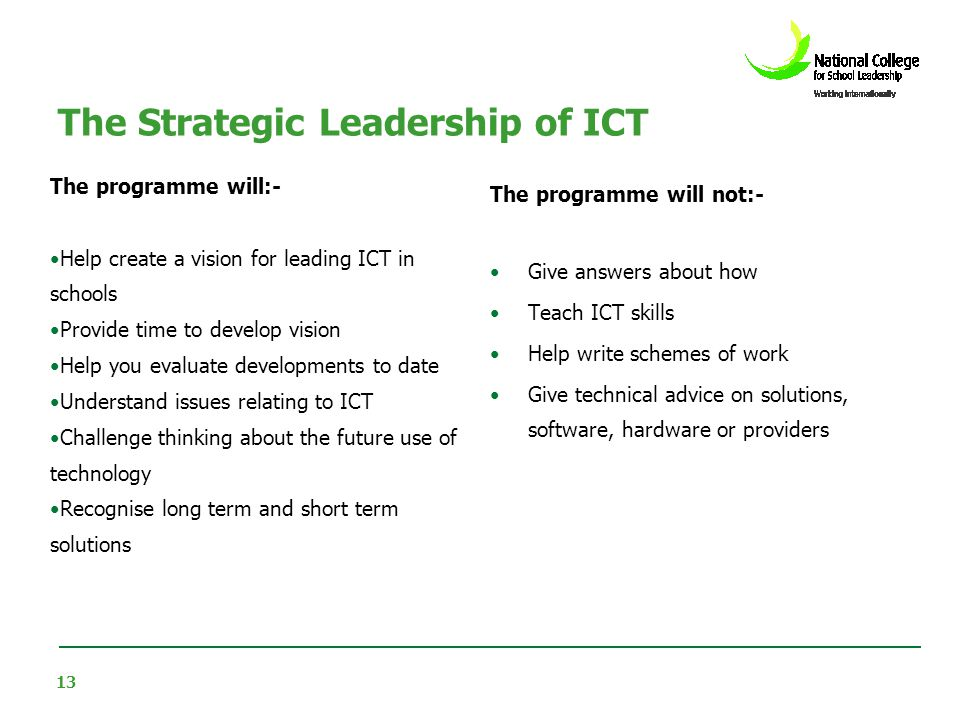 13 The Strategic Leadership of ICT The programme will:- Help create a vision for leading ICT in schools Provide time to develop vision Help you evalua