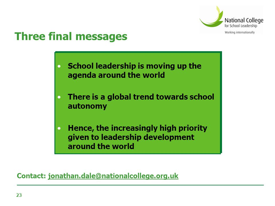 23 Three final messages School leadership is moving up the agenda around the world There is a global trend towards school autonomy Hence, the increasi