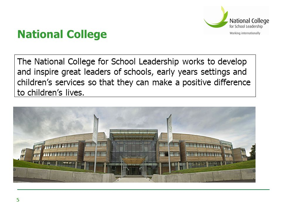 5 The National College for School Leadership works to develop and inspire great leaders of schools, early years settings and children's services so th