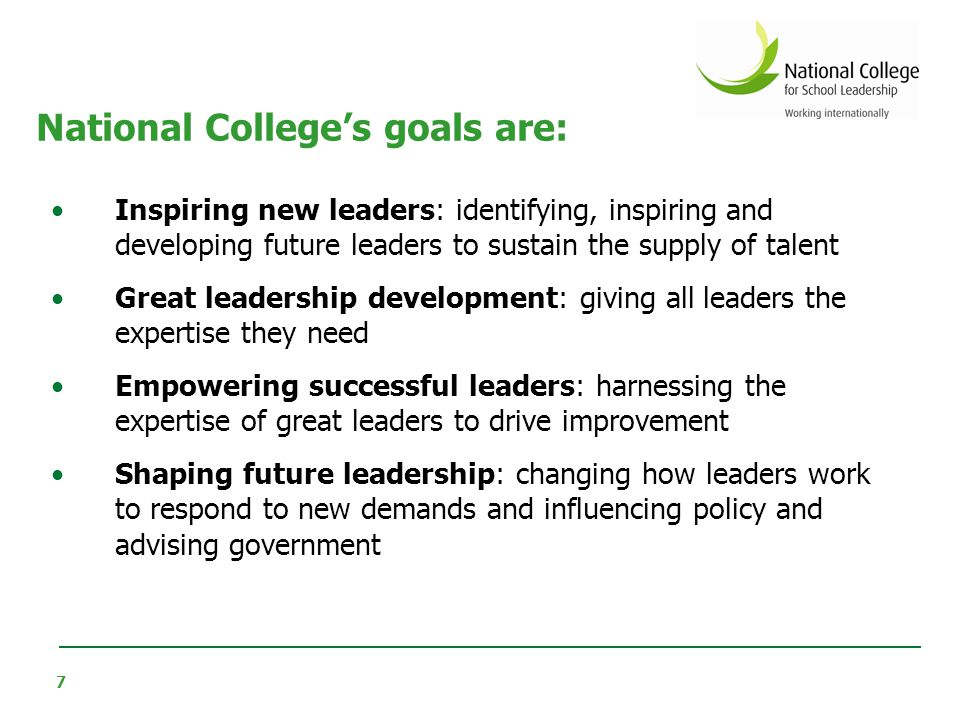 8 The National College offers leadership development activities for school leaders at all stages of their career At the moment this is broadly grouped as follows: Middle and senior leaders Aspiring headteachers New headteachers / children centre leaders Experienced headteachers System leaders -------------------------------------- School business managers Strategic leadership of ICT Leadership Development 25,000 heads 200,000 middle leaders England- 500,000 teachers
