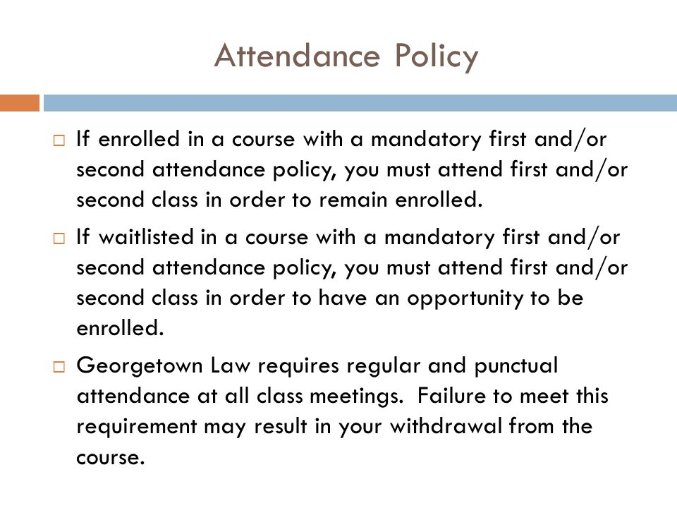 Attendance Policy  If enrolled in a course with a mandatory first and/or second attendance policy, you must attend first and/or second class in order to remain enrolled.