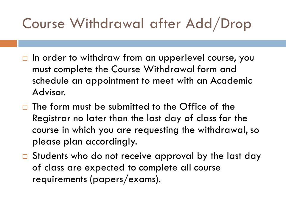 Course Withdrawal after Add/Drop  In order to withdraw from an upperlevel course, you must complete the Course Withdrawal form and schedule an appointment to meet with an Academic Advisor.