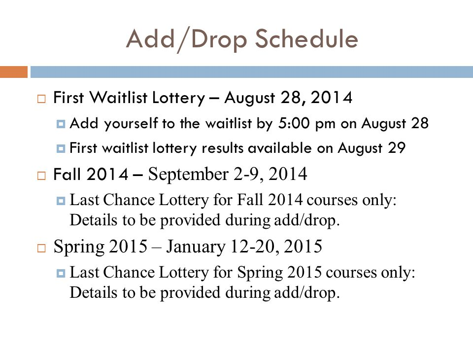 Add/Drop Schedule  First Waitlist Lottery – August 28, 2014  Add yourself to the waitlist by 5:00 pm on August 28  First waitlist lottery results available on August 29  Fall 2014 – September 2-9, 2014  Last Chance Lottery for Fall 2014 courses only: Details to be provided during add/drop.