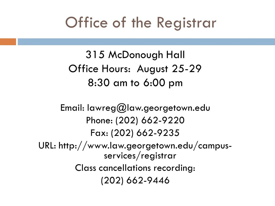 Office of the Registrar 315 McDonough Hall Office Hours: August 25-29 8:30 am to 6:00 pm Email: lawreg@law.georgetown.edu Phone: (202) 662-9220 Fax: (202) 662-9235 URL: http://www.law.georgetown.edu/campus- services/registrar Class cancellations recording: (202) 662-9446