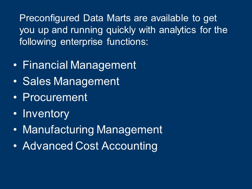 Financial Management Sales Management Procurement Inventory Manufacturing Management Advanced Cost Accounting Preconfigured Data Marts are available to get you up and running quickly with analytics for the following enterprise functions: