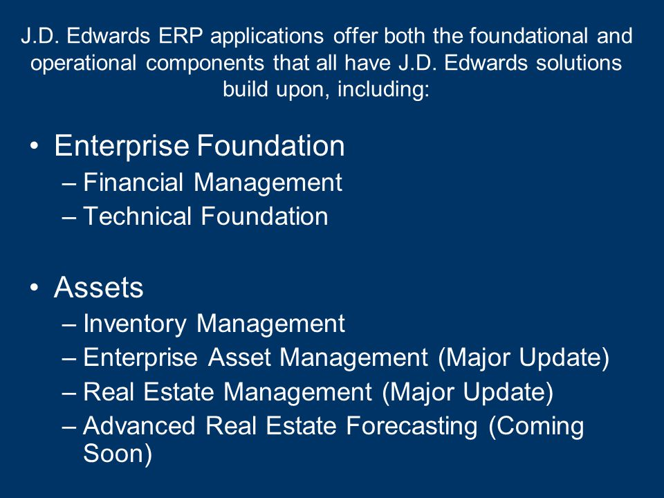 J.D. Edwards ERP applications offer both the foundational and operational components that all have J.D. Edwards solutions build upon, including: Enter