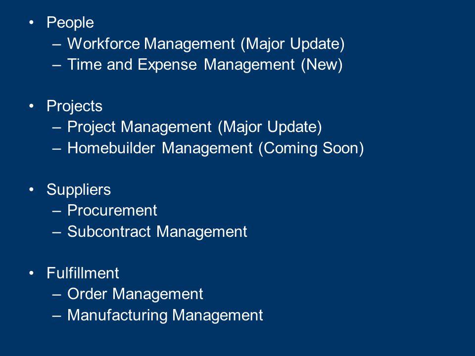People –Workforce Management (Major Update) –Time and Expense Management (New) Projects –Project Management (Major Update) –Homebuilder Management (Coming Soon) Suppliers –Procurement –Subcontract Management Fulfillment –Order Management –Manufacturing Management