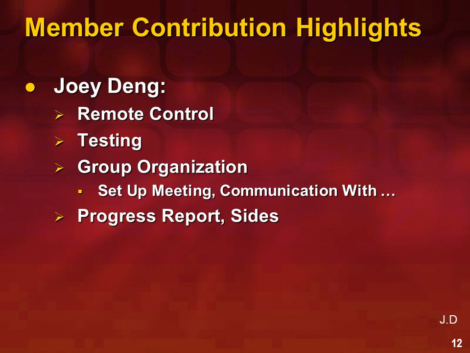 12 Member Contribution Highlights Joey Deng: Joey Deng:  Remote Control  Testing  Group Organization  Set Up Meeting, Communication With …  Progress Report, Sides J.D