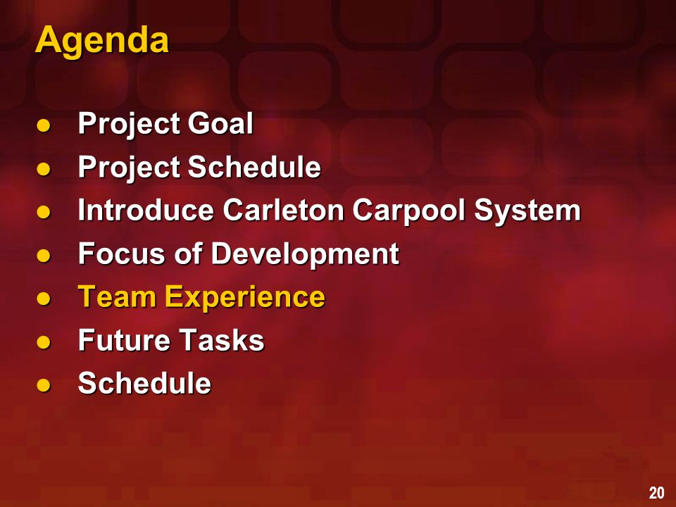 20 Agenda Project Goal Project Goal Project Schedule Project Schedule Introduce Carleton Carpool System Introduce Carleton Carpool System Focus of Development Focus of Development Team Experience Team Experience Future Tasks Future Tasks Schedule Schedule