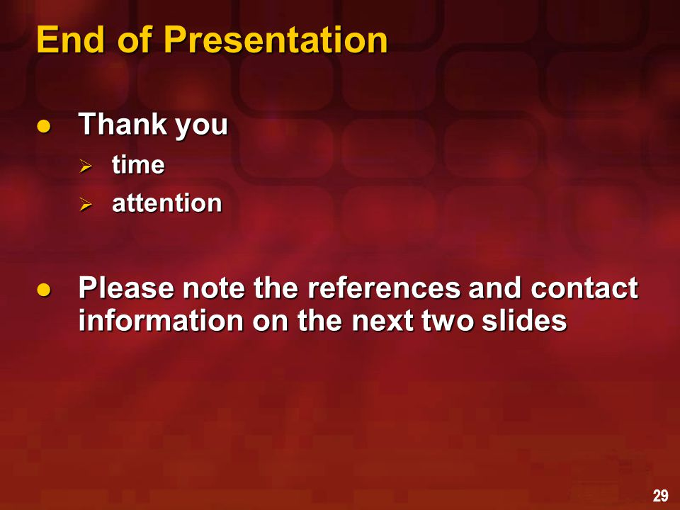 29 End of Presentation Thank you Thank you  time  attention Please note the references and contact information on the next two slides Please note the references and contact information on the next two slides