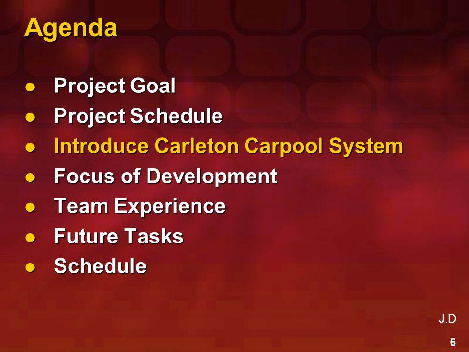 27 Agenda Project Goal Project Goal Project Schedule Project Schedule Introduce Carleton Carpool System Introduce Carleton Carpool System Focus of Development Focus of Development Team Experience Team Experience Future Tasks Future Tasks Schedule Schedule J.D