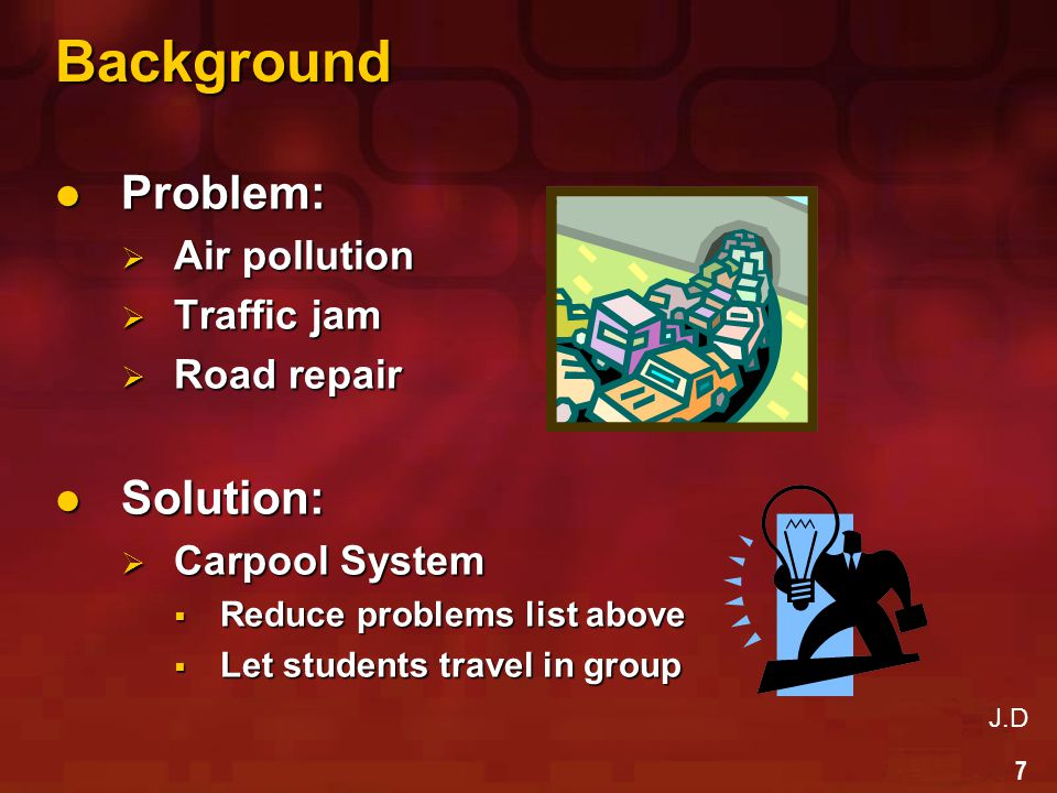 7 Background Problem: Problem:  Air pollution  Traffic jam  Road repair Solution: Solution:  Carpool System  Reduce problems list above  Let students travel in group J.D