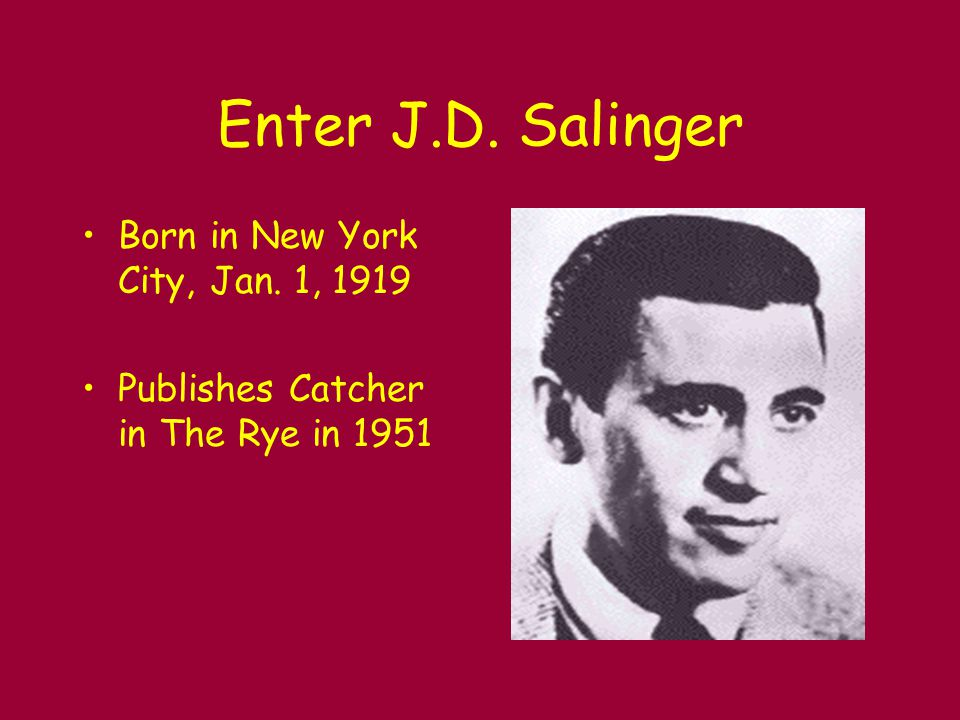 Enter J.D. Salinger Born in New York City, Jan. 1, 1919 Publishes Catcher in The Rye in 1951