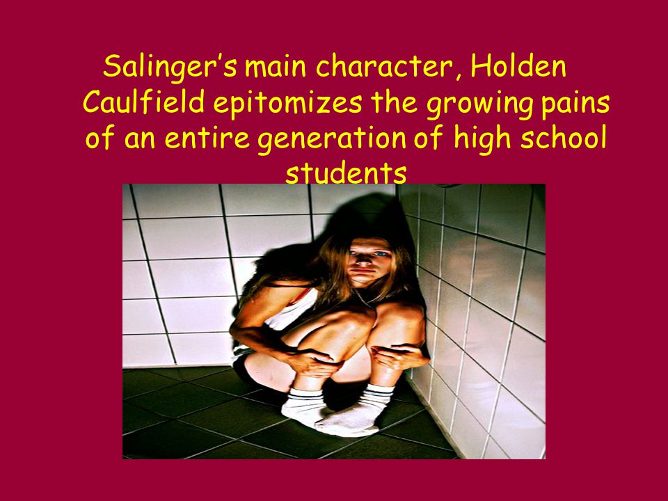 Salinger's main character, Holden Caulfield epitomizes the growing pains of an entire generation of high school students