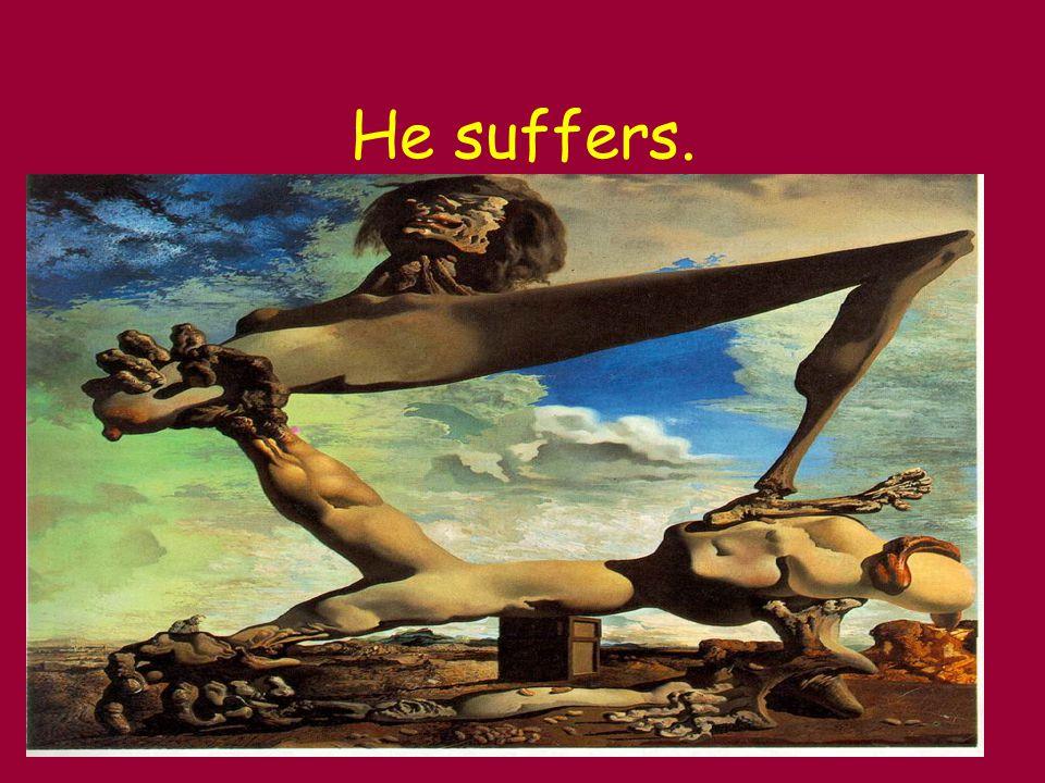 He suffers.
