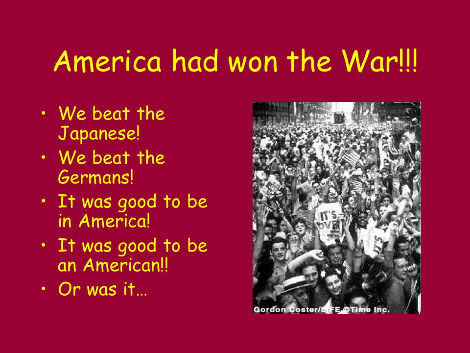 America had won the War!!! We beat the Japanese! We beat the Germans! It was good to be in America! It was good to be an American!! Or was it…
