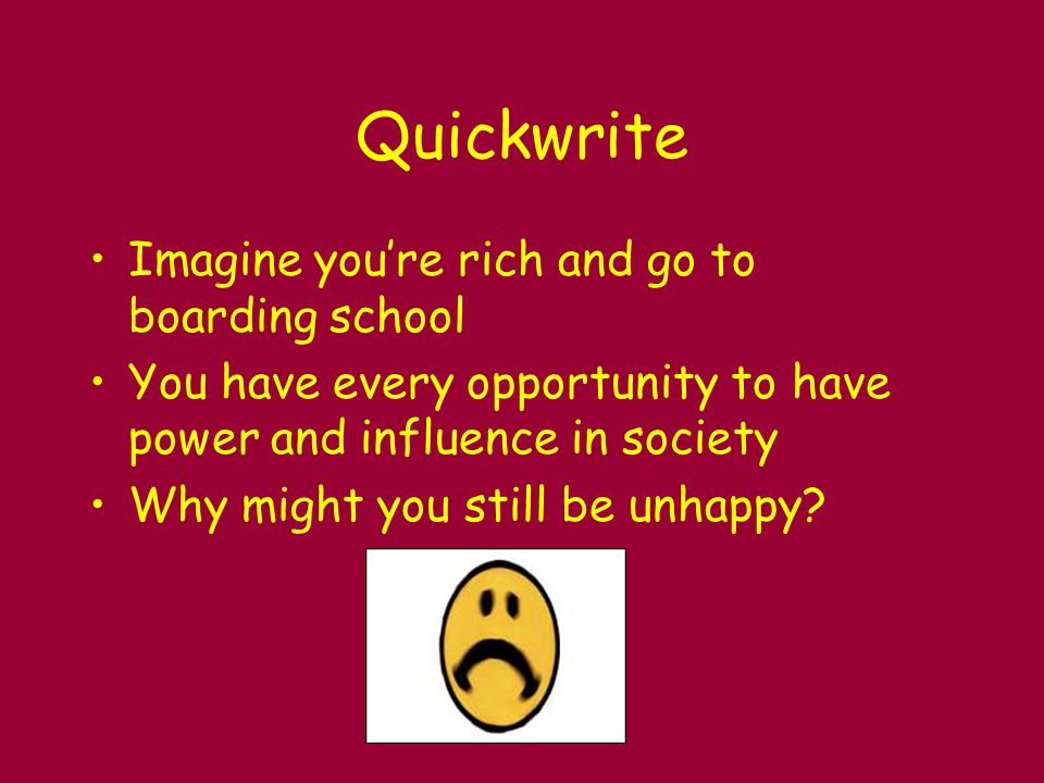 Quickwrite Imagine you're rich and go to boarding school You have every opportunity to have power and influence in society Why might you still be unhappy?