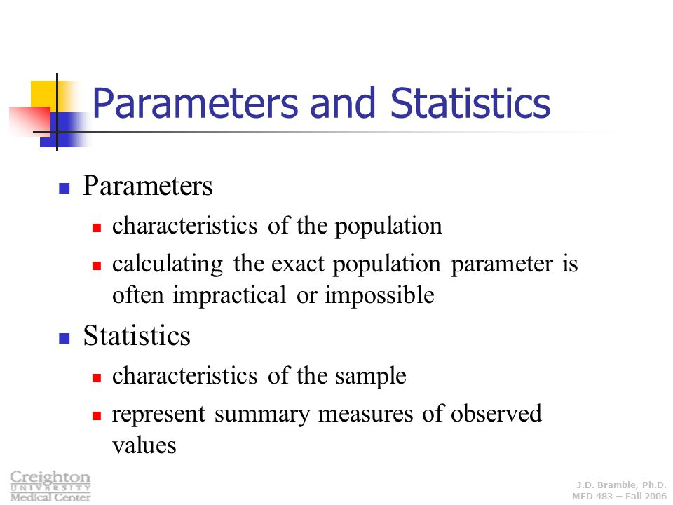 J.D. Bramble, Ph.D. MED 483 – Fall 2006 Parameters and Statistics Parameters characteristics of the population calculating the exact population parame