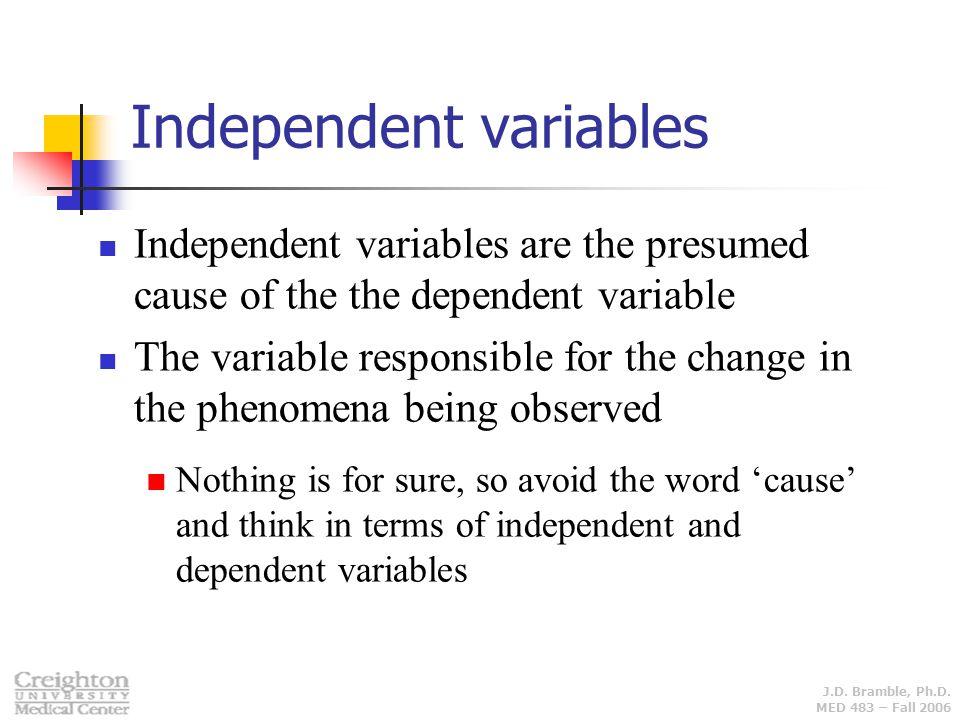 J.D. Bramble, Ph.D. MED 483 – Fall 2006 Independent variables Independent variables are the presumed cause of the the dependent variable The variable