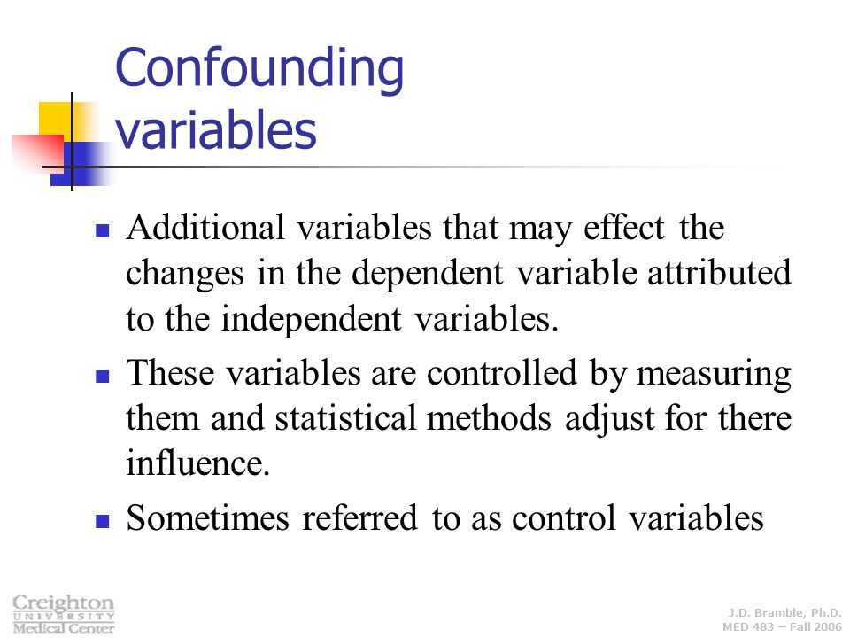 J.D. Bramble, Ph.D. MED 483 – Fall 2006 Confounding variables Additional variables that may effect the changes in the dependent variable attributed to