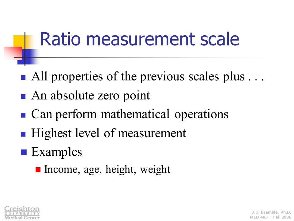 J.D. Bramble, Ph.D. MED 483 – Fall 2006 All properties of the previous scales plus... An absolute zero point Can perform mathematical operations Highe