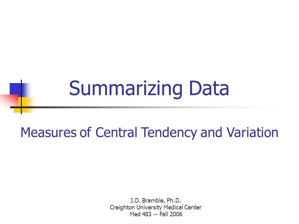 J.D. Bramble, Ph.D. Creighton University Medical Center Med 483 -- Fall 2006 Summarizing Data Measures of Central Tendency and Variation