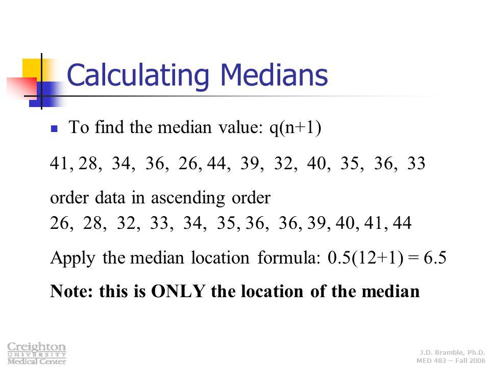 J.D. Bramble, Ph.D. MED 483 – Fall 2006 Calculating Medians To find the median value: q(n+1) 41, 28, 34, 36, 26, 44, 39, 32, 40, 35, 36, 33 order data
