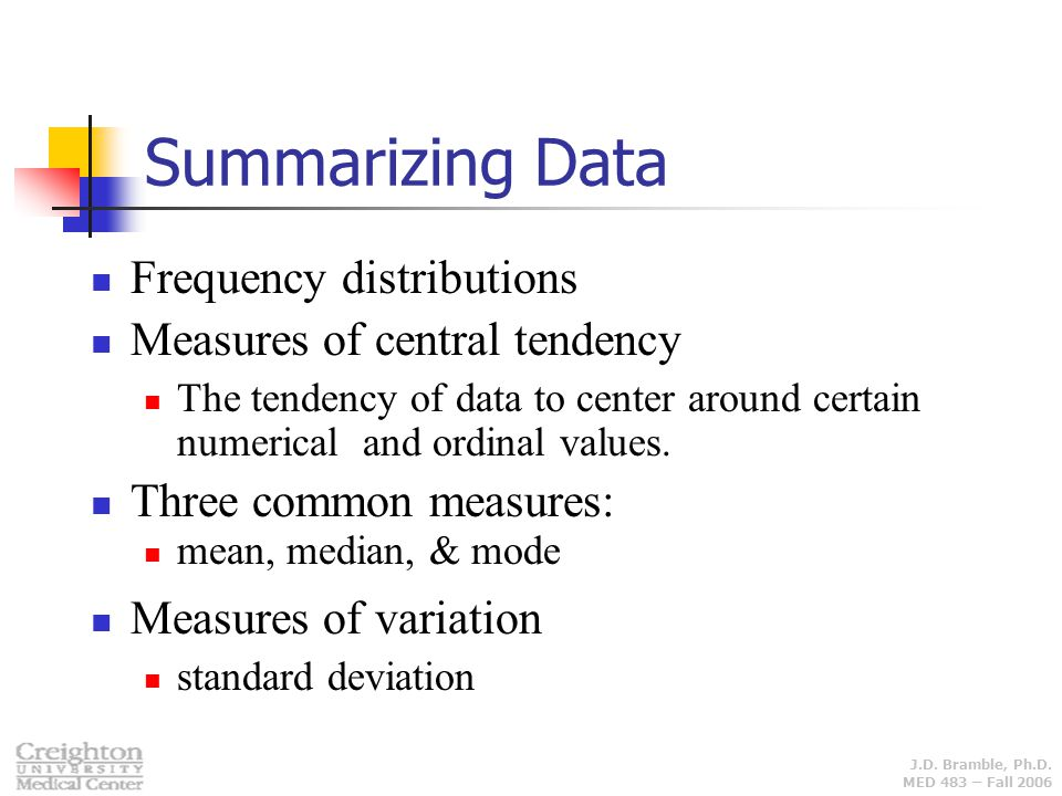 J.D. Bramble, Ph.D. MED 483 – Fall 2006 Summarizing Data Frequency distributions Measures of central tendency The tendency of data to center around ce