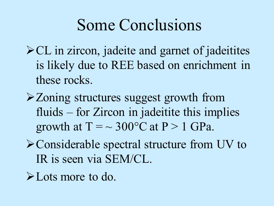 Some Conclusions  CL in zircon, jadeite and garnet of jadeitites is likely due to REE based on enrichment in these rocks.  Zoning structures suggest