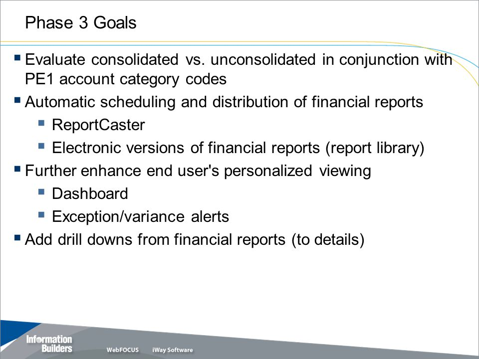Copyright 2007, Information Builders. Slide 20 Phase 3 Goals  Evaluate consolidated vs.