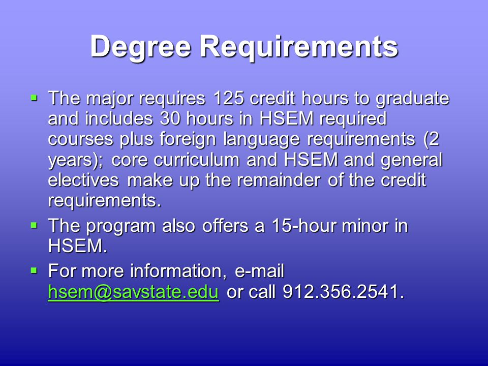 Degree Requirements  The major requires 125 credit hours to graduate and includes 30 hours in HSEM required courses plus foreign language requirements (2 years); core curriculum and HSEM and general electives make up the remainder of the credit requirements.