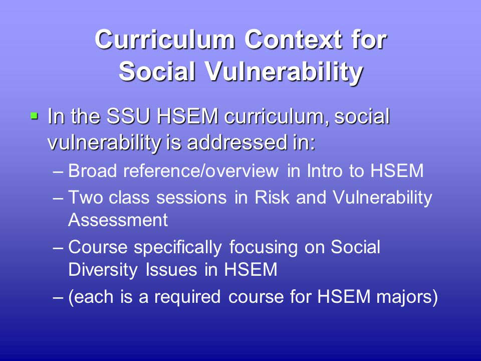 Curriculum Context for Social Vulnerability  In the SSU HSEM curriculum, social vulnerability is addressed in: –Broad reference/overview in Intro to HSEM –Two class sessions in Risk and Vulnerability Assessment –Course specifically focusing on Social Diversity Issues in HSEM –(each is a required course for HSEM majors)