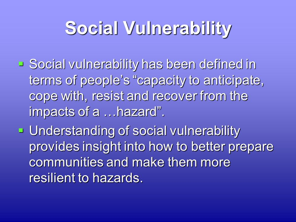 Social Vulnerability  Social vulnerability has been defined in terms of people's capacity to anticipate, cope with, resist and recover from the impacts of a …hazard .