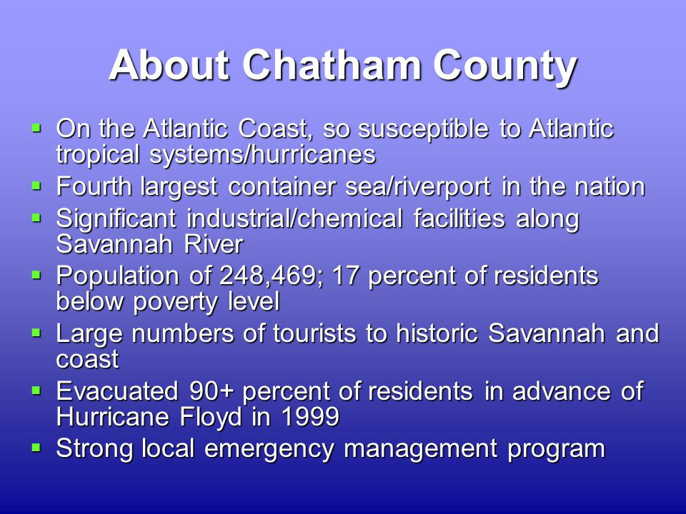 About Chatham County  On the Atlantic Coast, so susceptible to Atlantic tropical systems/hurricanes  Fourth largest container sea/riverport in the nation  Significant industrial/chemical facilities along Savannah River  Population of 248,469; 17 percent of residents below poverty level  Large numbers of tourists to historic Savannah and coast  Evacuated 90+ percent of residents in advance of Hurricane Floyd in 1999  Strong local emergency management program