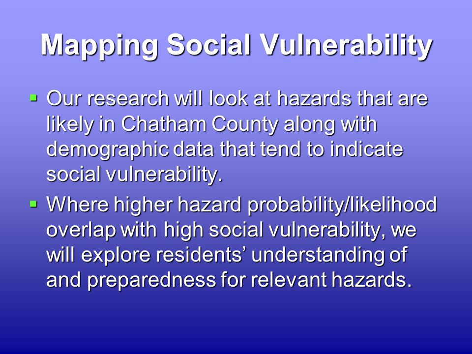 Mapping Social Vulnerability  Our research will look at hazards that are likely in Chatham County along with demographic data that tend to indicate social vulnerability.