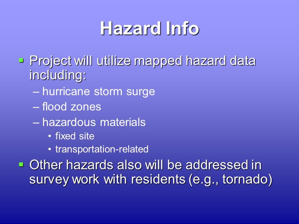 Hazard Info  Project will utilize mapped hazard data including: –hurricane storm surge –flood zones –hazardous materials fixed site transportation-related  Other hazards also will be addressed in survey work with residents (e.g., tornado)