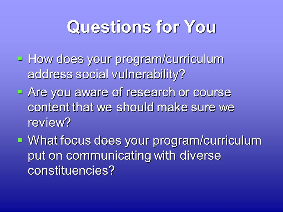 Questions for You  How  How does your program/curriculum address social vulnerability.