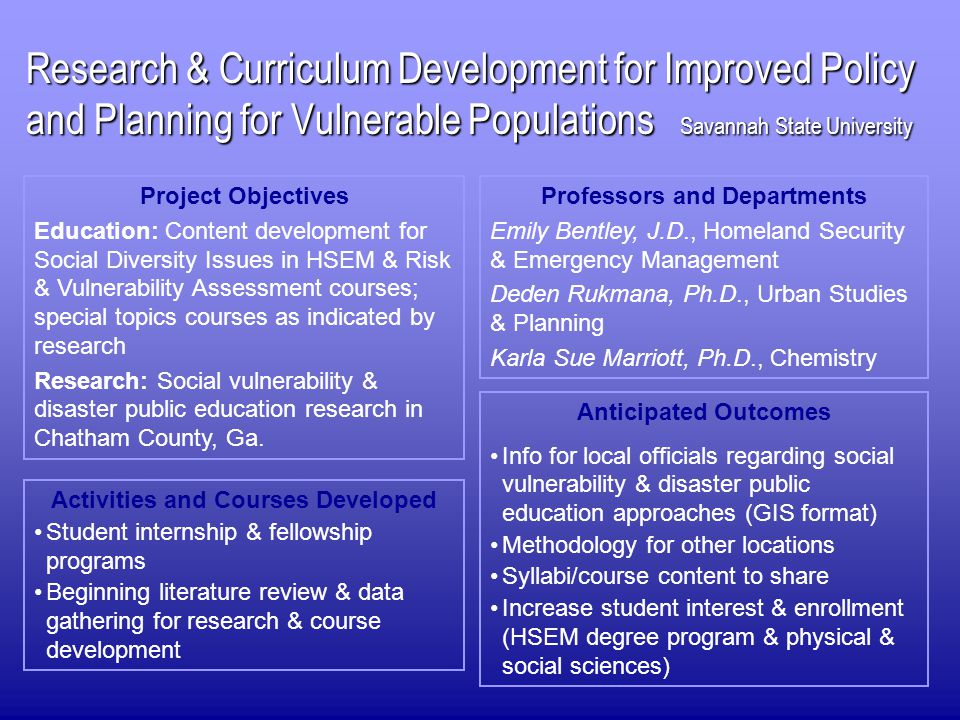 Research & Curriculum Development for Improved Policy and Planning for Vulnerable Populations Savannah State University Project Objectives Education: Content development for Social Diversity Issues in HSEM & Risk & Vulnerability Assessment courses; special topics courses as indicated by research Research: Social vulnerability & disaster public education research in Chatham County, Ga.